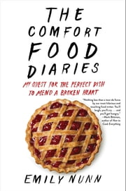 The Comfort Food Diaries - My Quest for the Perfect Dish to Mend a Broken Heart ebook by Emily Nunn