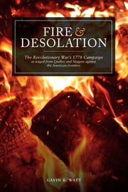 Fire and Desolation - The Revolutionary War's 1778 Campaign as Waged from Quebec and Niagara Against the American Frontiers ebook by Gavin K. Watt