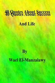 40 Quotes About Success And Life ebook by Wael El-Manzalawy
