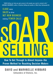 SOAR Selling: How To Get Through to Almost Anyone—the Proven Method for Reaching Decision Makers ebook by David Hibbard, Marhnelle Hibbard