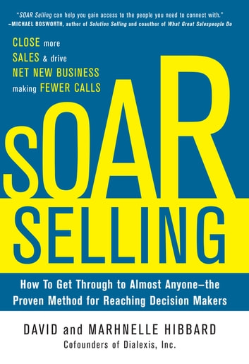 SOAR Selling: How To Get Through to Almost Anyone—the Proven Method for Reaching Decision Makers ebook by David Hibbard,Marhnelle Hibbard