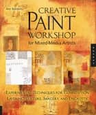 Creative Paint Workshop for Mixed-Media Artists: Experimental Techniques for Composition, Layering, Texture, Imagery, and Encaustic ebook by Ann Baldwin