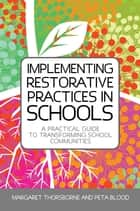 Implementing Restorative Practices in Schools - A Practical Guide to Transforming School Communities ebook by Peta Blood, Margaret Thorsborne, Graham Robb