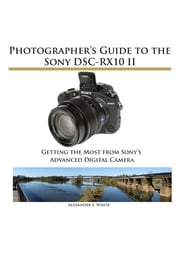 Photographer's Guide to the Sony DSC-RX10 II - Getting the Most from Sony's Advanced Digital Camera ebook by Alexander White