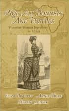 Not Just Bonnets and Bustles - Victorian Women Travellers in Africa ebook by Helen Caddick, Annie Hore, Eliza Bradley