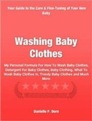 Washing Baby Clothes - My Personal Formula For How To Wash Baby Clothes, Detergent For Baby Clothes, Baby Clothing, What To Wash Baby Clothes In, Trendy Baby Clothes and Much More ebook by Danielle Dorn