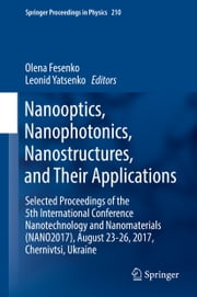 Nanooptics, Nanophotonics, Nanostructures, and Their Applications - Selected Proceedings of the 5th International Conference Nanotechnology and Nanomaterials (NANO2017), August 23-26, 2017, Chernivtsi, Ukraine ebook by Olena Fesenko, Leonid Yatsenko