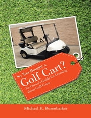 So You Bought a Golf Cart?: An Owner's Guide for Learning About Golf Carts ebook by Michael K. Rosenbarker