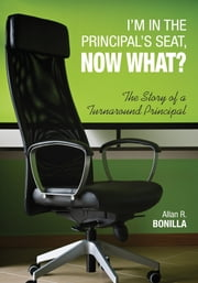 I'm in the Principal's Seat, Now What? - The Story of a Turnaround Principal ebook by Dr. Allan R. Bonilla