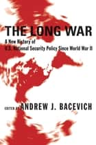 The Long War - A New History of U.S. National Security Policy Since World War II ebook by Andrew Bacevich