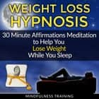 Weight Loss Hypnosis: 30 Minute Affirmations Meditation to Help You Lose Weight While You Sleep audiobook by Mindfulness Training