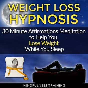 Weight Loss Hypnosis: 30 Minute Affirmations Meditation to Help You Lose Weight While You Sleep (Exercise Motivation, Weight Loss Success, Quit Sugar & Stop Sugar Techniques) audiobook by Mindfulness Training