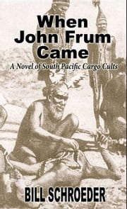 When John Frum Came: A Novel of South Pacific Cargo Cults ebook by Bill Schroeder