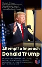 Attempt to Impeach Donald Trump - Declassified Government Documents, Investigation of Russian Election Interference & Legislative Procedures for the Impeachment - Overview of Constitutional Provisions for President Impeachment, Russian Cyber Activities, Russian Intelligence Activities, Calls for Trump Impeachment, Testimony of James Comey and other Documents ebook by White House, Federal Bureau of Investigation, National Security Agency,...