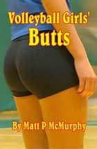 Volleyball Girls' Butts ebook by Matt P McMurphy