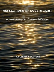 Reflections of Love & Light - A Collection of Poetry & Prose ebook by Collette OMahony