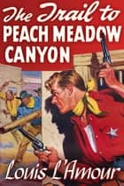The Trail to Peach Meadow Canyon [Special Edition, Extra Content] ebook by Louis L'Amour