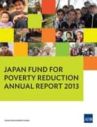 Japan Fund for Poverty Reduction - Annual Report 2013 ebook by Asian Development Bank