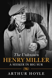The Unknown Henry Miller - A Seeker in Big Sur ebook by Arthur Hoyle