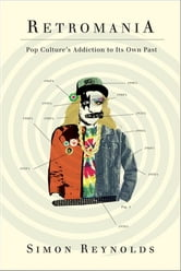 Retromania - Pop Culture's Addiction to Its Own Past ebook by Simon Reynolds