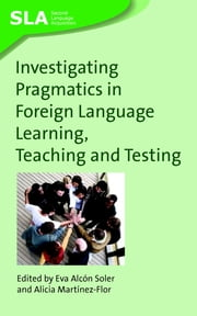 Investigating Pragmatics in Foreign Language Learning, Teaching and Testing ebook by Eva Alcon Soler,Alicia Martinez-Flor
