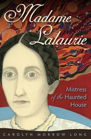 Madame Lalaurie, Mistress of the Haunted House ebook by Carolyn Morrow Long