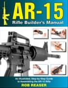 AR-15 Rifle Builder's Manual ebook by Rob Reaser
