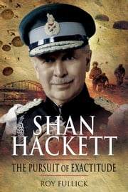 'Shan' Hackett - The Biography of Sir General John Hackett GCB DSO MC ebook by Roy Fullick