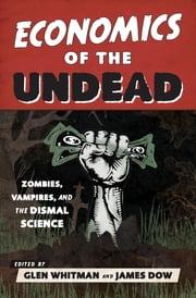 Economics of the Undead - Zombies, Vampires, and the Dismal Science ebook by Glen Whitman,James Dow