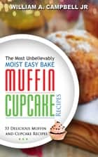 The Most Unbelievably Moist Easy Bake Muffin and Cupcake Recipes: 55 Delicious Muffin and Cupcake Recipes ebook by William A.Campbell Jr