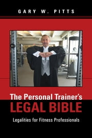 The Personal Trainers Legal Bible - Legalities for Fitness Professionals ebook by Gary W. Pitts