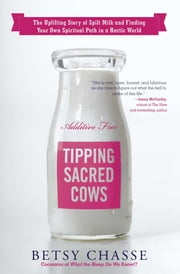 Tipping Sacred Cows - The Uplifting Story of Spilt Milk and Finding Your Own Spiritual Path in a Hectic World ebook by Betsy Chasse