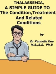 Thalassemia, A Simple Guide To The Condition, Treatment And Related Conditions ebook by Kenneth Kee