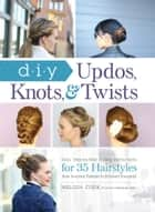 DIY Updos, Knots, & Twists - Easy, Step-by-Step Styling Instructions for 35 Hairstyles—from Inverted Fishtails to Polished Ponytails! ebook by Melissa Cook