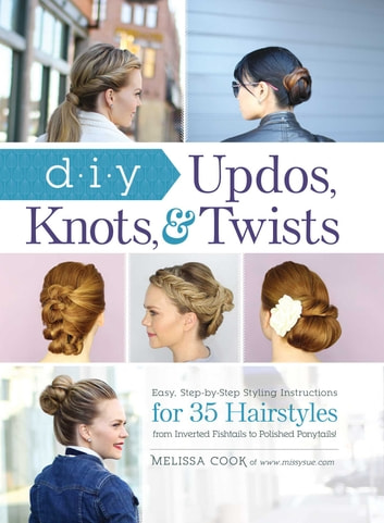 DIY Updos, Knots, and Twists - Easy, Step-by-Step Styling Instructions for 35 Hair Styles - from Inverted Fishtails to Polished Ponytails! ebook by Melissa Cook