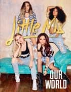 Our World - Our OFFICIAL autobiography ebook by Little Mix