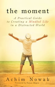 The Moment - A Practical Guide to Creating a Mindful Life in a Distracted World ebook by Achim,Nowak,Faisal,Hoque