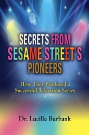 SECRETS FROM SESAME STREET'S PIONEERS: How They Produced a Successful Television Series ebook by Dr. Lucille Burbank