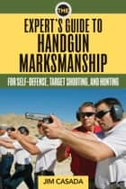 The Expert's Guide to Handgun Marksmanship - For Self-Defense, Target Shooting, and Hunting ebook by Jim Casada