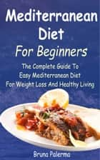 Mediterranean Diet For Beginners - The Complete Guide To Easy Mediterranean Diet For Weight Loss And Healthy Living ebook by Bruna Palerma