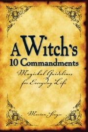 A Witch's 10 Commandments - Magickal Guidelines for Everyday Life ebook by Marian Singer