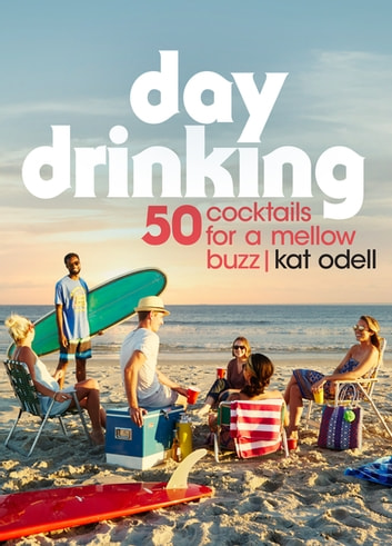 Day Drinking - 50 Cocktails for a Mellow Buzz ebook by Kat Odell
