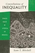 Constellations of Inequality - Space, Race, and Utopia in Brazil ebook by Sean T. Mitchell