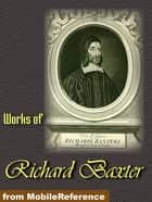 Works Of Richard Baxter: A Call To The Unconverted To Turn And Live, The Causes And Danger Of Slighting Christ And His Gospel, The Reformed Pastor And The Saints' Everlasting Rest (Mobi Collected Works) ebook by Richard Baxter