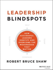 Leadership Blindspots - How Successful Leaders Identify and Overcome the Weaknesses That Matter ebook by Robert B. Shaw