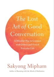 The Lost Art of Good Conversation - A Mindful Way to Connect with Others and Enrich Everyday Life ebook by Sakyong Mipham