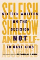 Selfish, Shallow, and Self-Absorbed ebook by Meghan Daum,Meghan Daum,Meghan Daum