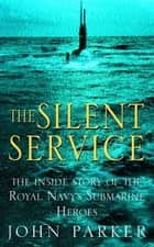 The Silent Service - The Inside Story of the Royal Navy's Submarine Heroes ebook by John Parker