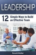 Leadership: 12 Simple Ways to Build an Effective Team ebook by Ronald Walker