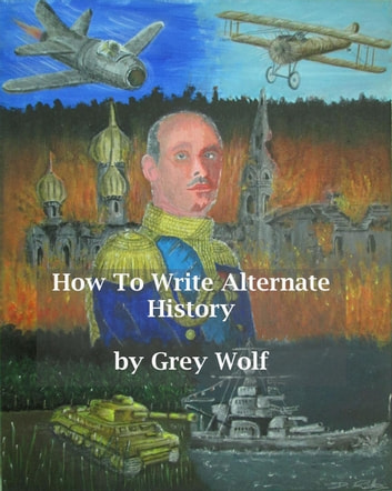 How To Write Alternate History ebook by Grey Wolf